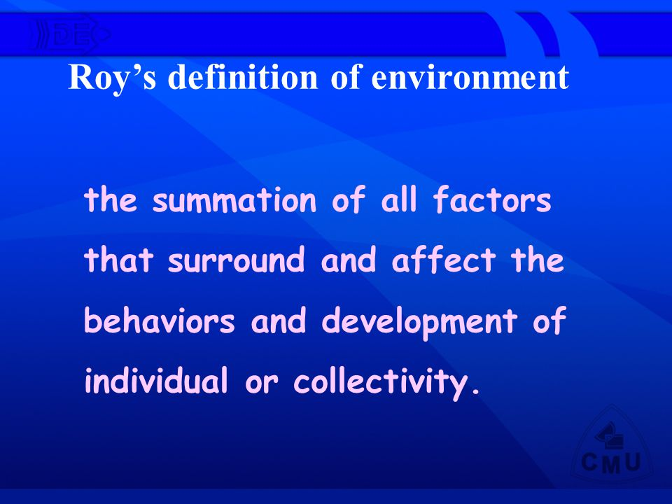 Roy's definition of environment the summation of all factors that surround and affect the behaviors and development of individual or collectivity.