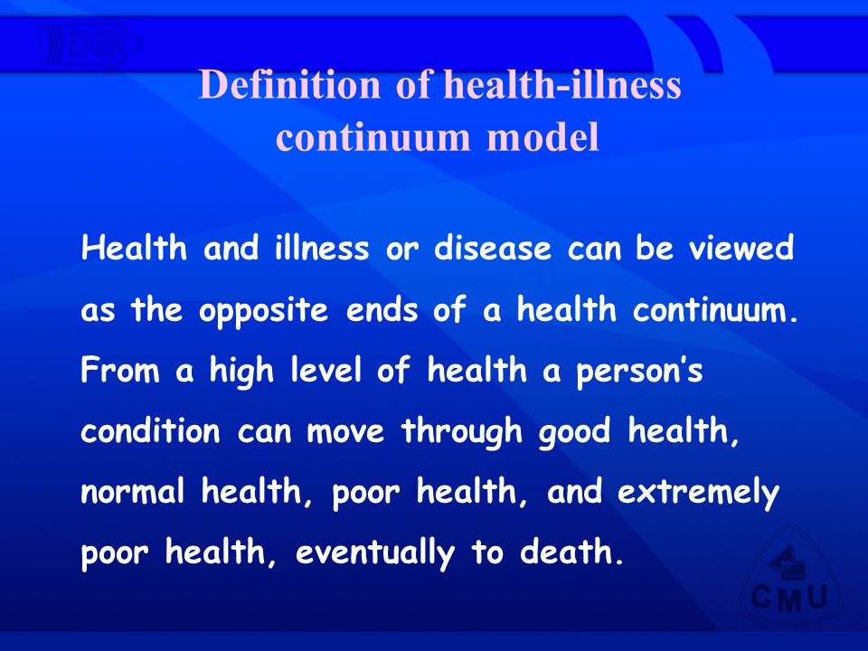 Health and illness or disease can be viewed as the opposite ends of a health continuum. From a high level of health a person's condition can move thro