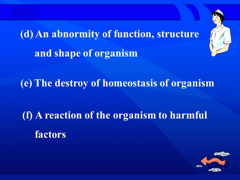 (d) An abnormity of function, structure and shape of organism (e) The destroy of homeostasis of organism (f) A reaction of the organism to harmful fac