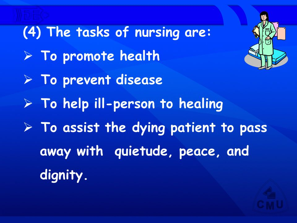 (4) The tasks of nursing are:  To promote health  To prevent disease  To help ill-person to healing  To assist the dying patient to pass away with
