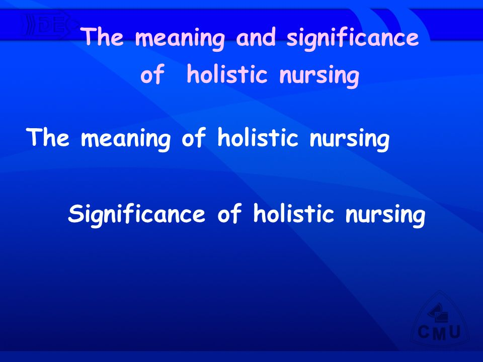 The meaning of holistic nursing The meaning and significance of holistic nursing Significance of holistic nursing