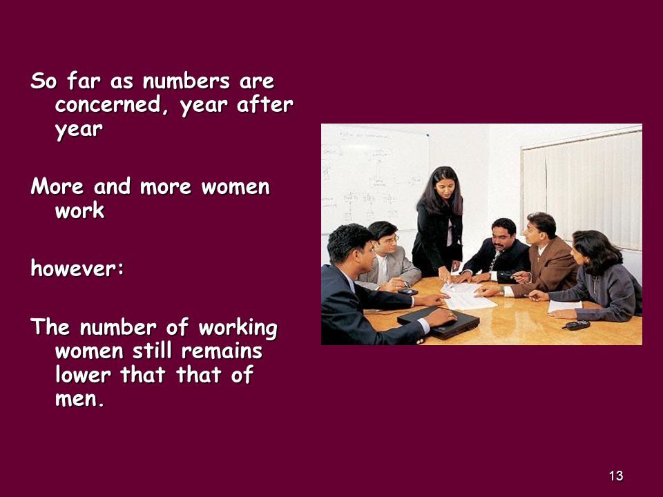13 So far as numbers are concerned, year after year More and more women work however: The number of working women still remains lower that that of men.