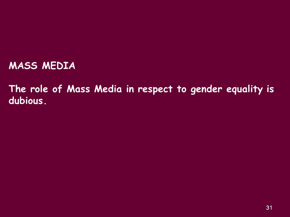 31 MASS MEDIA The role of Mass Media in respect to gender equality is dubious.