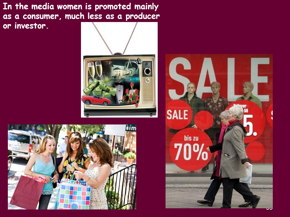 33 In the media women is promoted mainly as a consumer, much less as a producer or investor.