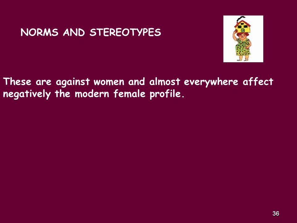 36 NORMS AND STEREOTYPES These are against women and almost everywhere affect negatively the modern female profile.