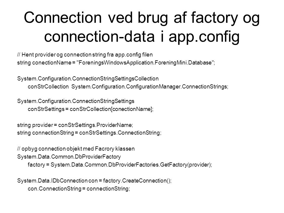 Connection ved brug af factory og connection-data i app.config // Hent provider og connection string fra app.config filen string conectionName = ForeningsWindowsApplication.ForeningMini.Database ; System.Configuration.ConnectionStringSettingsCollection conStrCollection System.Configuration.ConfigurationManager.ConnectionStrings; System.Configuration.ConnectionStringSettings conStrSettings = conStrCollection[conectionName]; string provider = conStrSettings.ProviderName; string connectionString = conStrSettings.ConnectionString; // opbyg connection objekt med Facrory klassen System.Data.Common.DbProviderFactory factory = System.Data.Common.DbProviderFactories.GetFactory(provider); System.Data.IDbConnection con = factory.CreateConnection(); con.ConnectionString = connectionString;