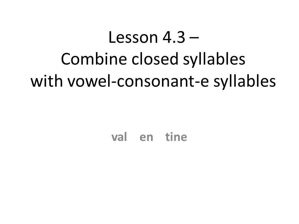 Lesson 4.3 – Combine closed syllables with vowel-consonant-e syllables val en tine