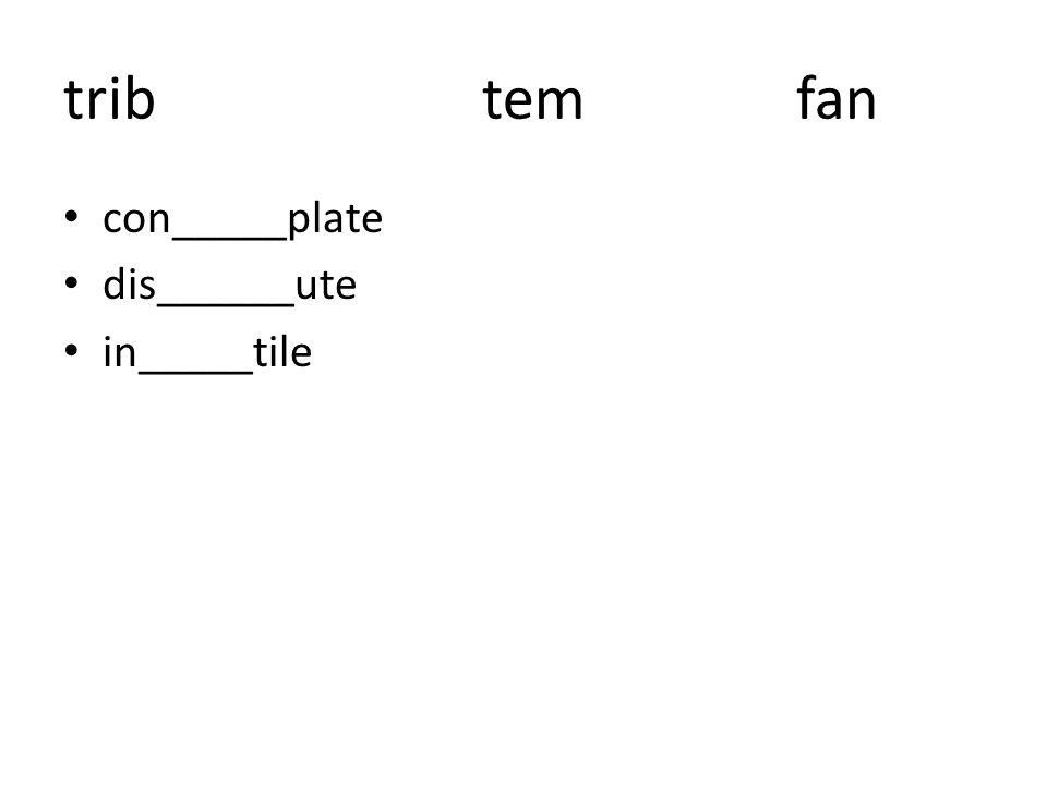tribtemfan con_____plate dis______ute in_____tile