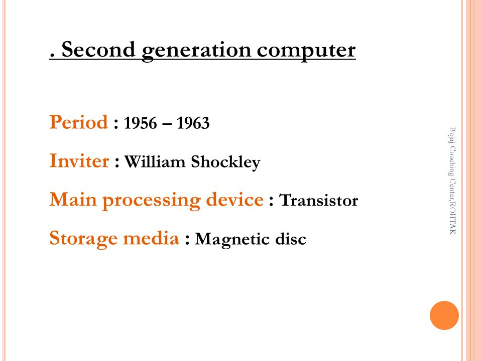 . Second generation computer Period : 1956 – 1963 Inviter : William Shockley Main processing device : Transistor Storage media : Magnetic disc Bajaj Coaching Center,ROHTAK