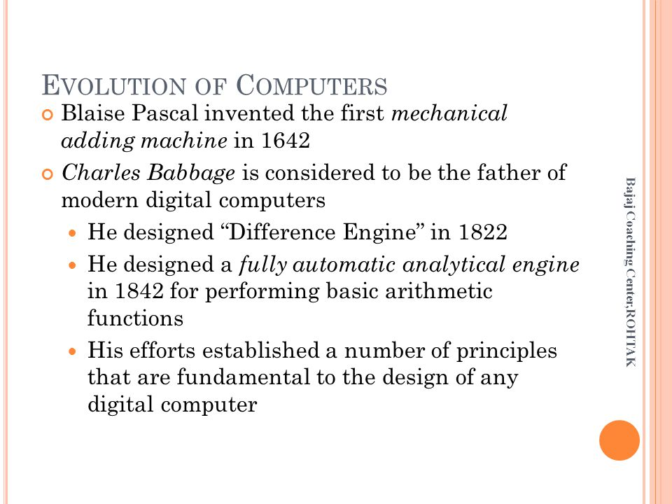 E VOLUTION OF C OMPUTERS Blaise Pascal invented the first mechanical adding machine in 1642 Charles Babbage is considered to be the father of modern digital computers He designed Difference Engine in 1822 He designed a fully automatic analytical engine in 1842 for performing basic arithmetic functions His efforts established a number of principles that are fundamental to the design of any digital computer Bajaj Coaching Center,ROHTAK