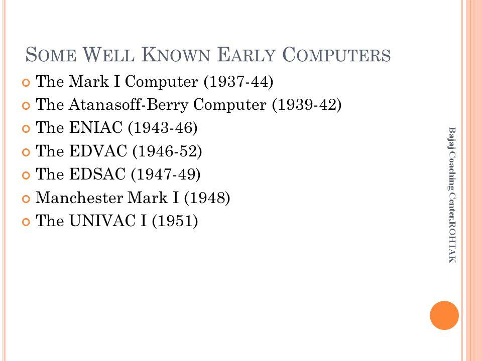 S OME W ELL K NOWN E ARLY C OMPUTERS The Mark I Computer (1937-44) The Atanasoff-Berry Computer (1939-42) The ENIAC (1943-46) The EDVAC (1946-52) The EDSAC (1947-49) Manchester Mark I (1948) The UNIVAC I (1951) Bajaj Coaching Center,ROHTAK