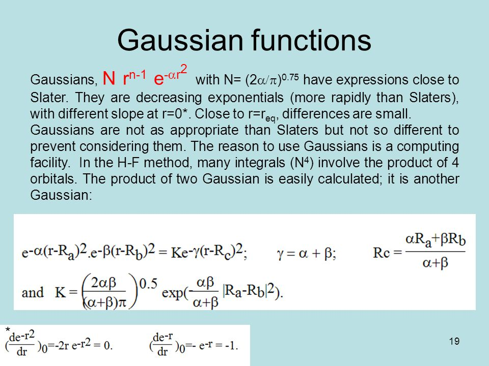 19 Gaussian functions Gaussians, N r n-1 e -  r 2 with N= (2  ) 0.75 have expressions close to Slater.