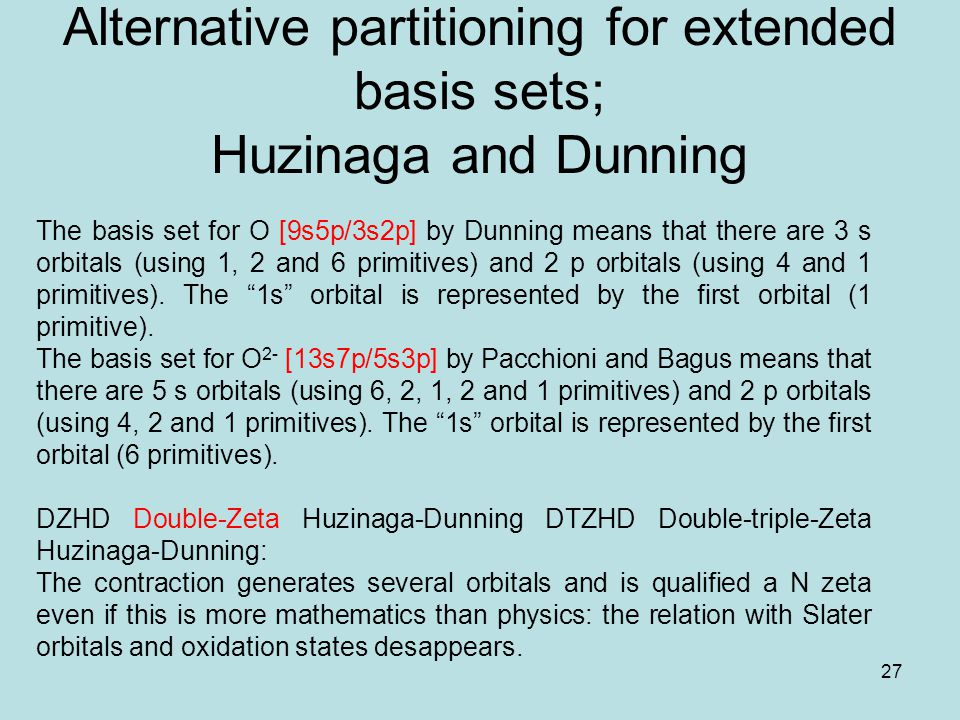 27 Alternative partitioning for extended basis sets; Huzinaga and Dunning The basis set for O [9s5p/3s2p] by Dunning means that there are 3 s orbitals (using 1, 2 and 6 primitives) and 2 p orbitals (using 4 and 1 primitives).
