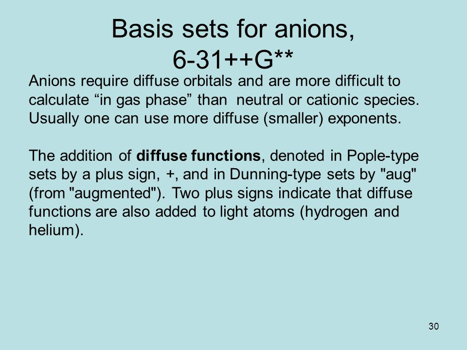 30 Basis sets for anions, 6-31++G** Anions require diffuse orbitals and are more difficult to calculate in gas phase than neutral or cationic species.