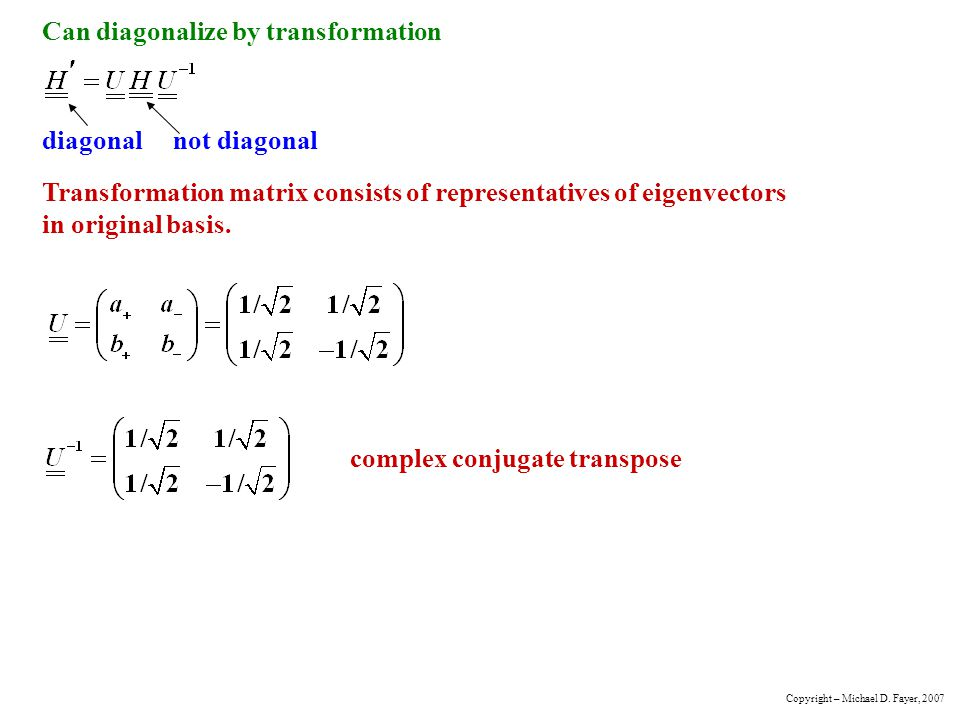 Can diagonalize by transformation diagonal not diagonal Transformation matrix consists of representatives of eigenvectors in original basis.