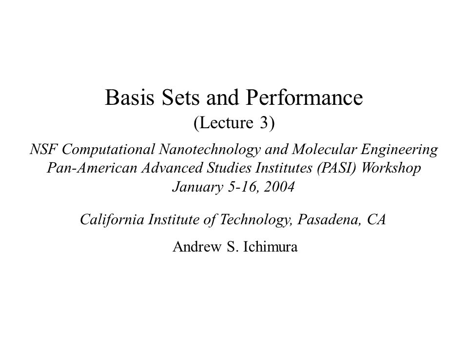 Basis Sets and Performance (Lecture 3) NSF Computational Nanotechnology and Molecular Engineering Pan-American Advanced Studies Institutes (PASI) Workshop January 5-16, 2004 California Institute of Technology, Pasadena, CA Andrew S.