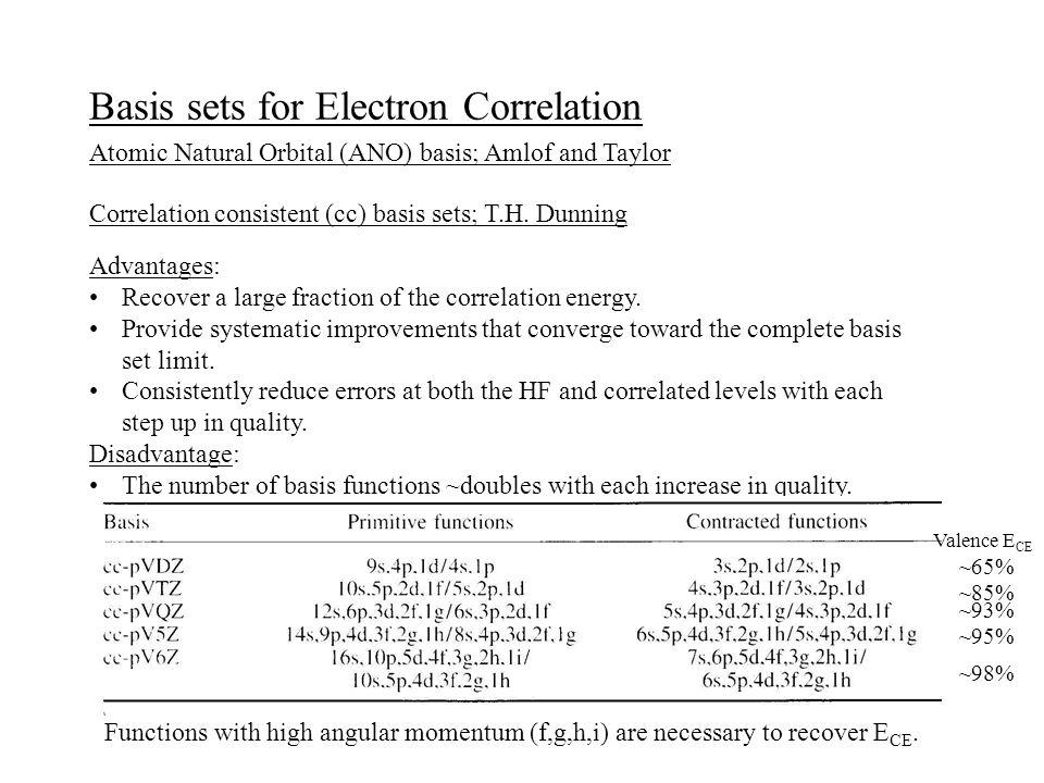 Basis sets for Electron Correlation Atomic Natural Orbital (ANO) basis; Amlof and Taylor Correlation consistent (cc) basis sets; T.H. Dunning Advantag