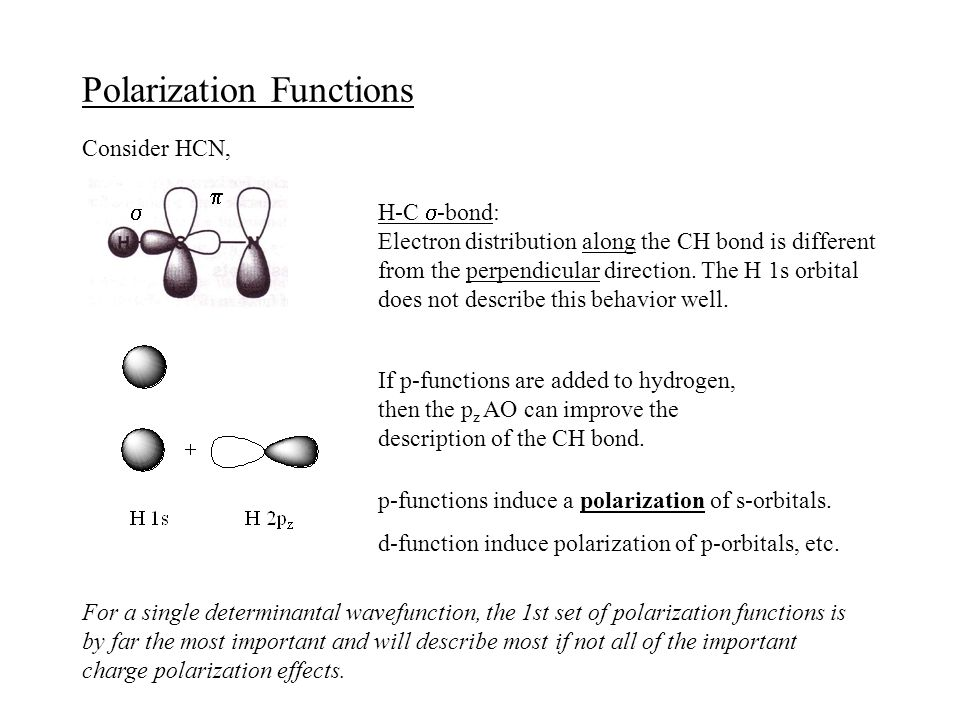 Polarization Functions Consider HCN,   H-C  -bond: Electron distribution along the CH bond is different from the perpendicular direction.