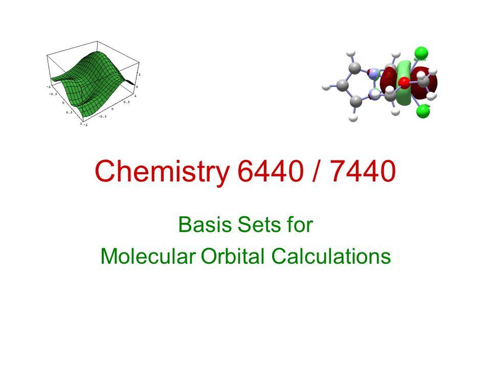 Chemistry 6440 / 7440 Basis Sets for Molecular Orbital Calculations