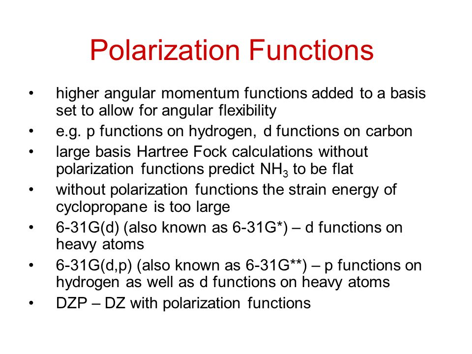 Polarization Functions higher angular momentum functions added to a basis set to allow for angular flexibility e.g.