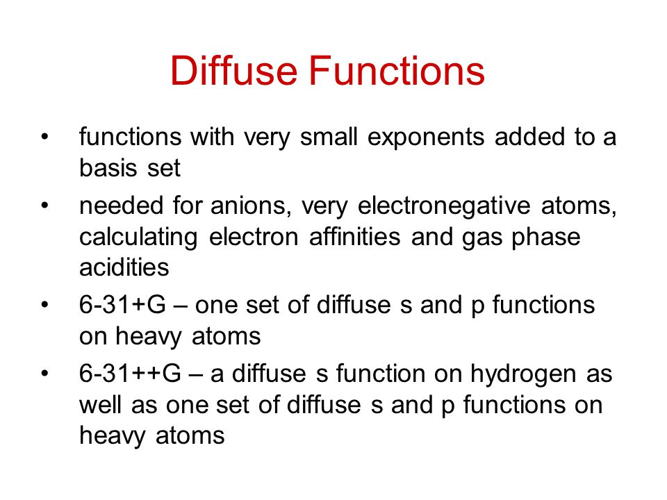 Diffuse Functions functions with very small exponents added to a basis set needed for anions, very electronegative atoms, calculating electron affinities and gas phase acidities 6-31+G – one set of diffuse s and p functions on heavy atoms 6-31++G – a diffuse s function on hydrogen as well as one set of diffuse s and p functions on heavy atoms