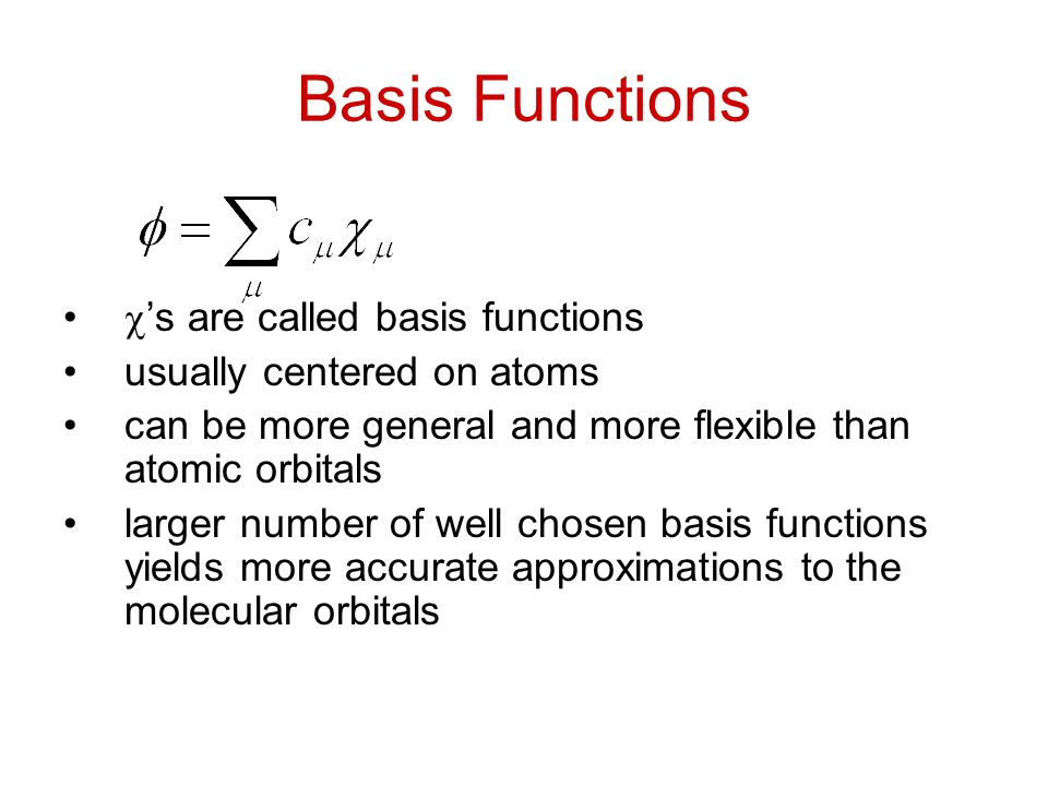 Basis Functions  's are called basis functions usually centered on atoms can be more general and more flexible than atomic orbitals larger number of well chosen basis functions yields more accurate approximations to the molecular orbitals