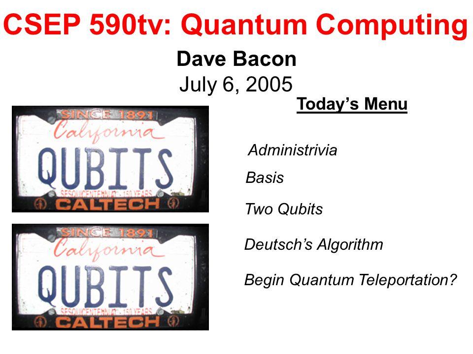 CSEP 590tv: Quantum Computing Dave Bacon July 6, 2005 Today's Menu Two Qubits Deutsch's Algorithm Begin Quantum Teleportation? Administrivia Basis