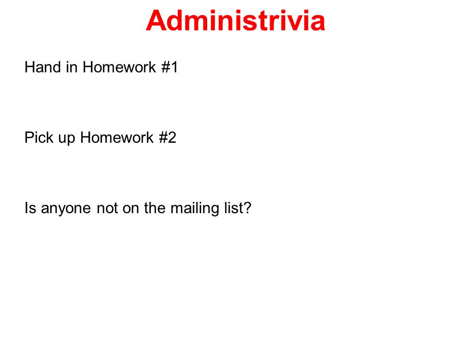 Administrivia Hand in Homework #1 Pick up Homework #2 Is anyone not on the mailing list?