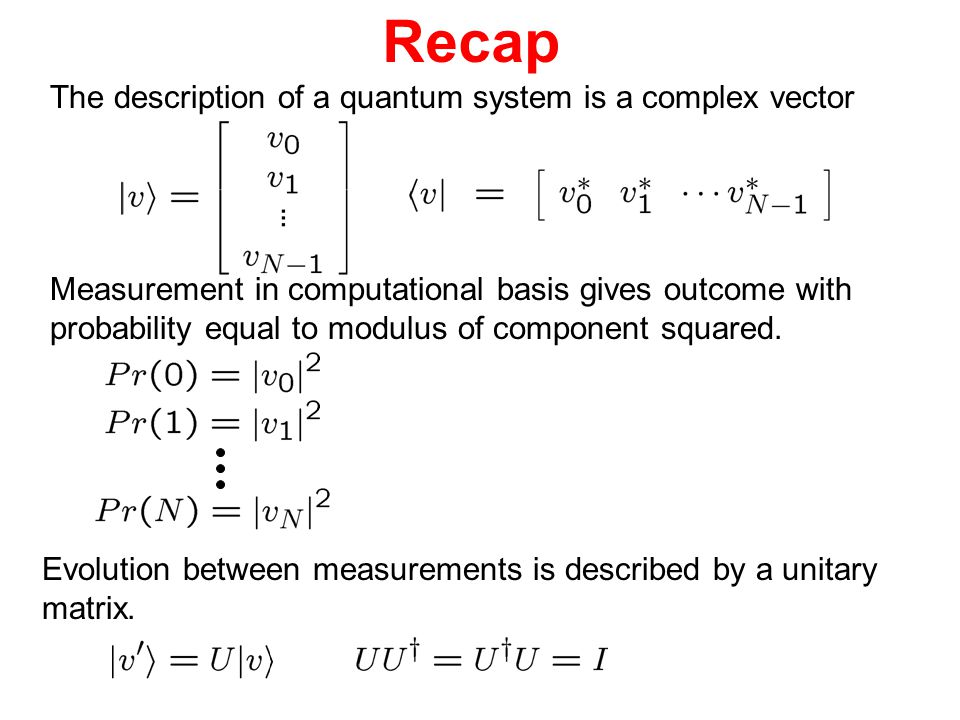 Recap The description of a quantum system is a complex vector Measurement in computational basis gives outcome with probability equal to modulus of co