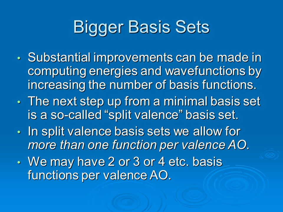 Bigger Basis Sets Substantial improvements can be made in computing energies and wavefunctions by increasing the number of basis functions. Substantia
