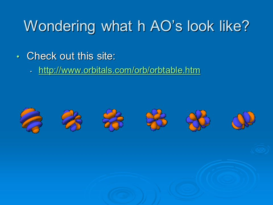 Wondering what h AO's look like? Check out this site: Check out this site: http://www.orbitals.com/orb/orbtable.htm http://www.orbitals.com/orb/orbtab