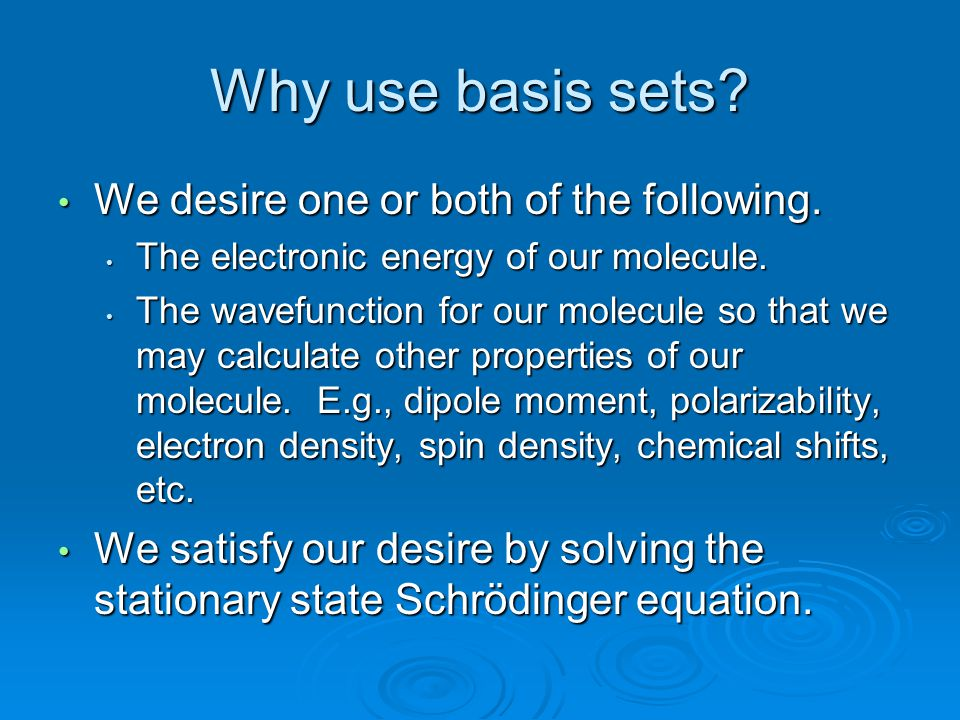 Why use basis sets? We desire one or both of the following. We desire one or both of the following. The electronic energy of our molecule. The electro