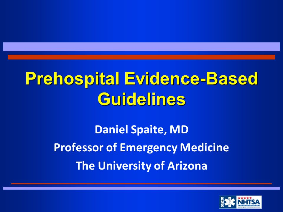 Prehospital Evidence-Based Guidelines Daniel Spaite, MD Professor of Emergency Medicine The University of Arizona