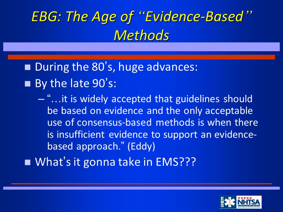 EBG: The Age of Evidence-Based Methods During the 80 ' s, huge advances: By the late 90 ' s: – … it is widely accepted that guidelines should be based on evidence and the only acceptable use of consensus-based methods is when there is insufficient evidence to support an evidence- based approach.