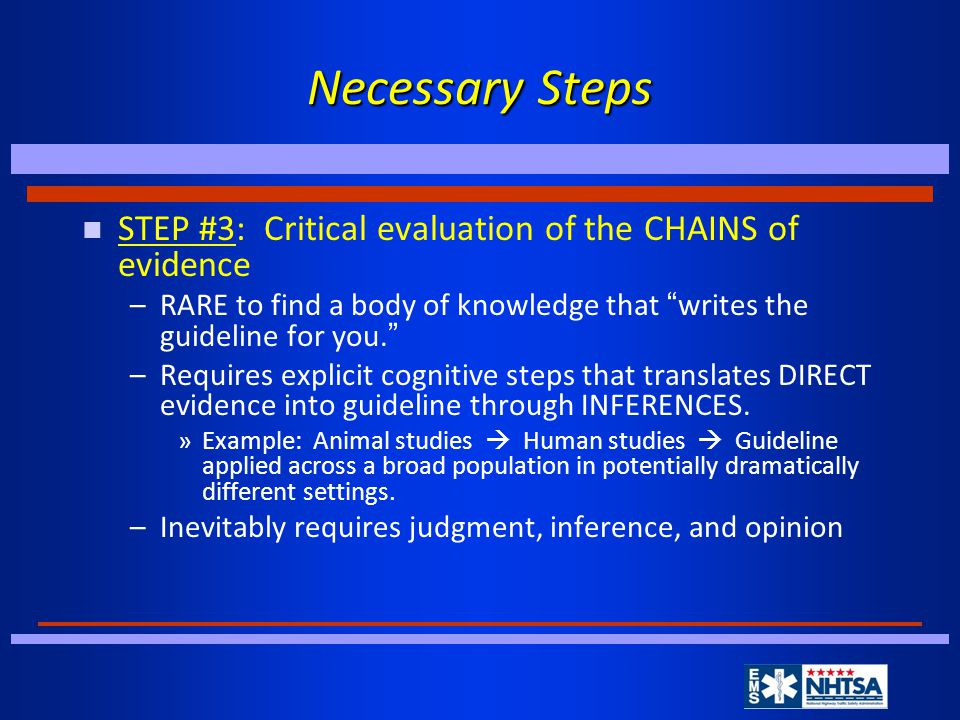 Necessary Steps n STEP #3: Critical evaluation of the CHAINS of evidence –RARE to find a body of knowledge that writes the guideline for you.