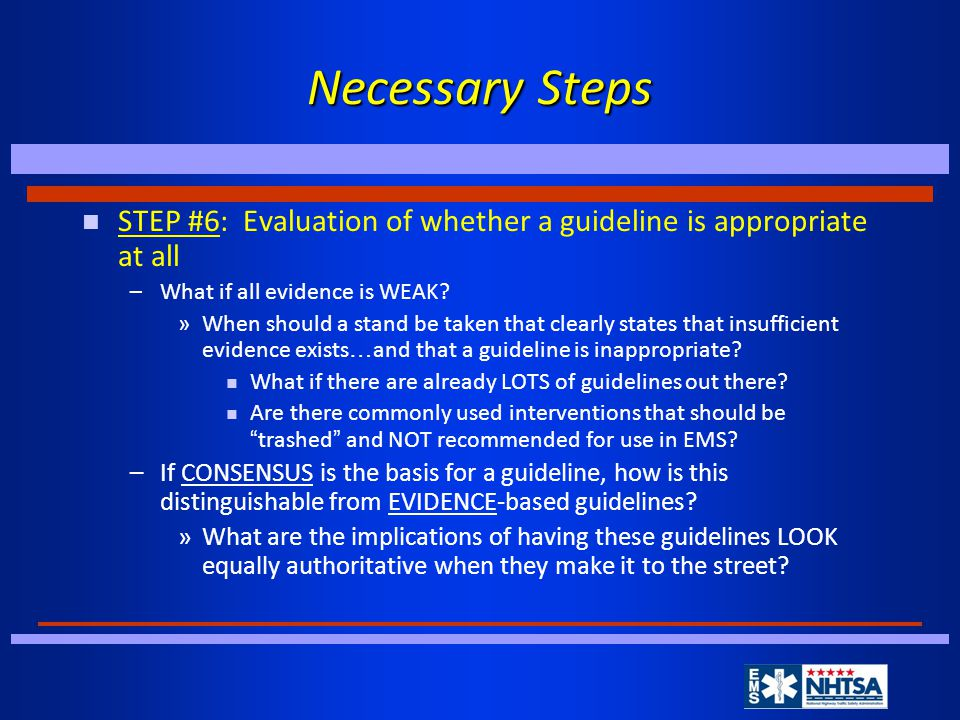 Necessary Steps n STEP #6: Evaluation of whether a guideline is appropriate at all –What if all evidence is WEAK.