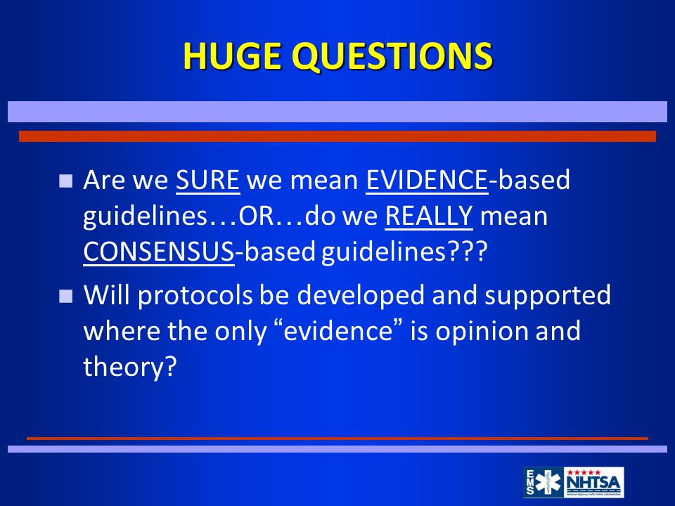 HUGE QUESTIONS Are we SURE we mean EVIDENCE-based guidelines … OR … do we REALLY mean CONSENSUS-based guidelines .