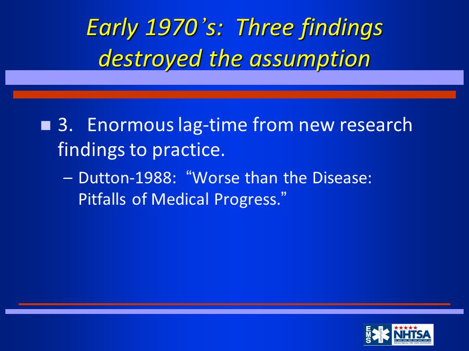 Early 1970 ' s: Three findings destroyed the assumption n 3.Enormous lag-time from new research findings to practice.