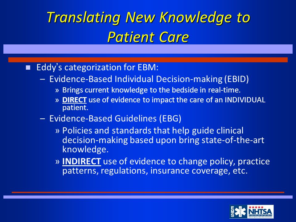 Translating New Knowledge to Patient Care Eddy ' s categorization for EBM: –Evidence-Based Individual Decision-making (EBID) »Brings current knowledge to the bedside in real-time.