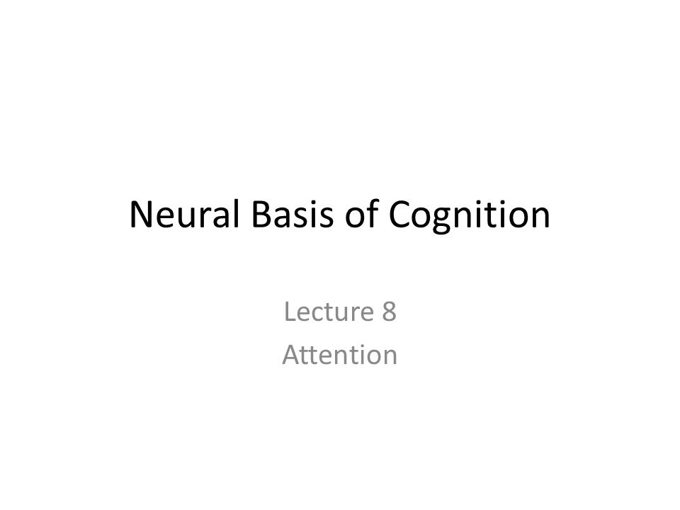 Neural Basis of Cognition Lecture 8 Attention