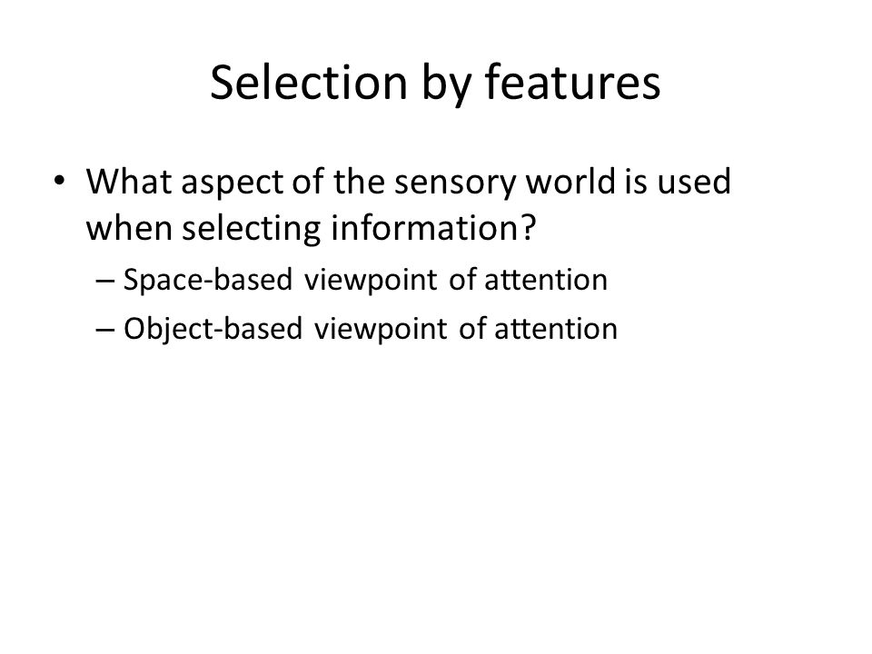 Selection by features What aspect of the sensory world is used when selecting information.