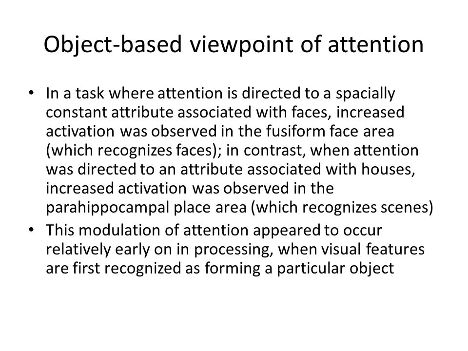 Object-based viewpoint of attention In a task where attention is directed to a spacially constant attribute associated with faces, increased activation was observed in the fusiform face area (which recognizes faces); in contrast, when attention was directed to an attribute associated with houses, increased activation was observed in the parahippocampal place area (which recognizes scenes) This modulation of attention appeared to occur relatively early on in processing, when visual features are first recognized as forming a particular object