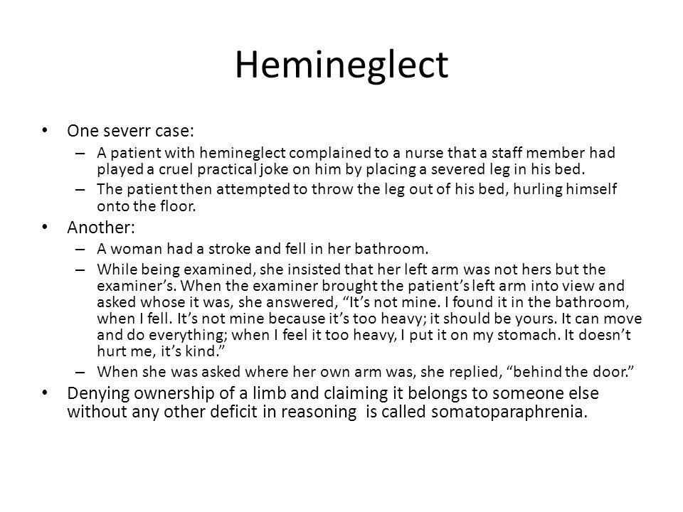 Hemineglect One severr case: – A patient with hemineglect complained to a nurse that a staff member had played a cruel practical joke on him by placing a severed leg in his bed.