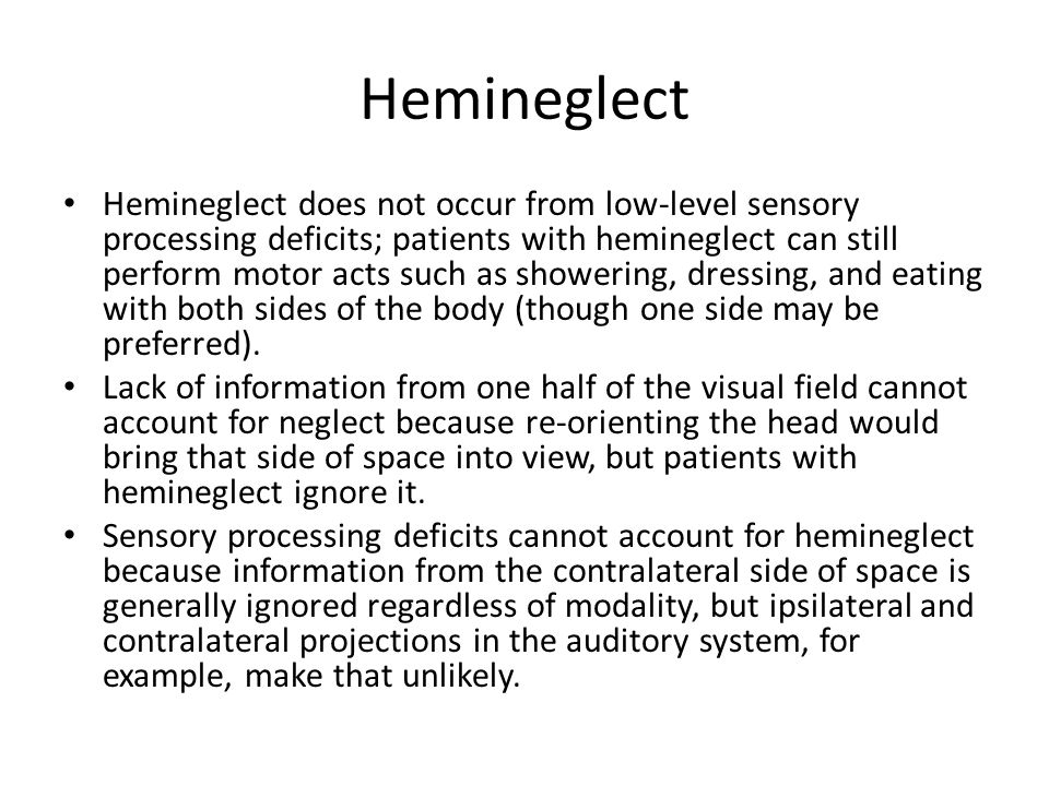 Hemineglect Hemineglect does not occur from low-level sensory processing deficits; patients with hemineglect can still perform motor acts such as showering, dressing, and eating with both sides of the body (though one side may be preferred).