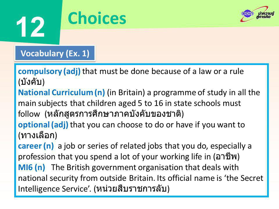 compulsory (adj) that must be done because of a law or a rule ( บังคับ ) National Curriculum (n) (in Britain) a programme of study in all the main subjects that children aged 5 to 16 in state schools must follow ( หลักสูตรการศึกษาภาคบังคับของชาติ ) optional (adj) that you can choose to do or have if you want to ( ทางเลือก ) career (n) a job or series of related jobs that you do, especially a profession that you spend a lot of your working life in ( อาชีพ ) MI6 (n) The British government organisation that deals with national security from outside Britain.