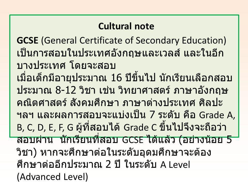 Cultural note GCSE (General Certificate of Secondary Education) เป็นการสอบในประเทศอังกฤษและเวลส์ และในอีก บางประเทศ โดยจะสอบ เมื่อเด็กมีอายุประมาณ 16 ปีขึ้นไป นักเรียนเลือกสอบ ประมาณ 8-12 วิชา เช่น วิทยาศาสตร์ ภาษาอังกฤษ คณิตศาสตร์ สังคมศึกษา ภาษาต่างประเทศ ศิลปะ ฯลฯ และผลการสอบจะแบ่งเป็น 7 ระดับ คือ Grade A, B, C, D, E, F, G ผู้ที่สอบได้ Grade C ขึ้นไปจึงจะถือว่า สอบผ่าน นักเรียนที่สอบ GCSE ได้แล้ว ( อย่างน้อย 5 วิชา ) หากจะศึกษาต่อในระดับอุดมศึกษาจะต้อง ศึกษาต่ออีกประมาณ 2 ปี ในระดับ A Level (Advanced Level)