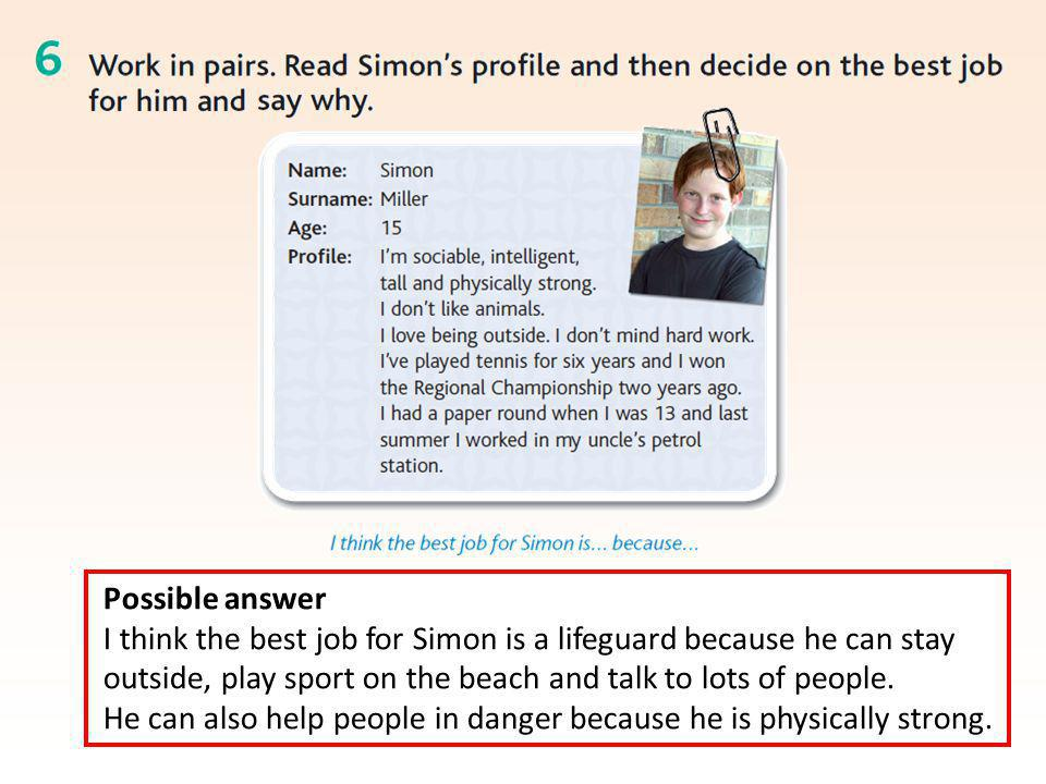 Possible answer I think the best job for Simon is a lifeguard because he can stay outside, play sport on the beach and talk to lots of people.