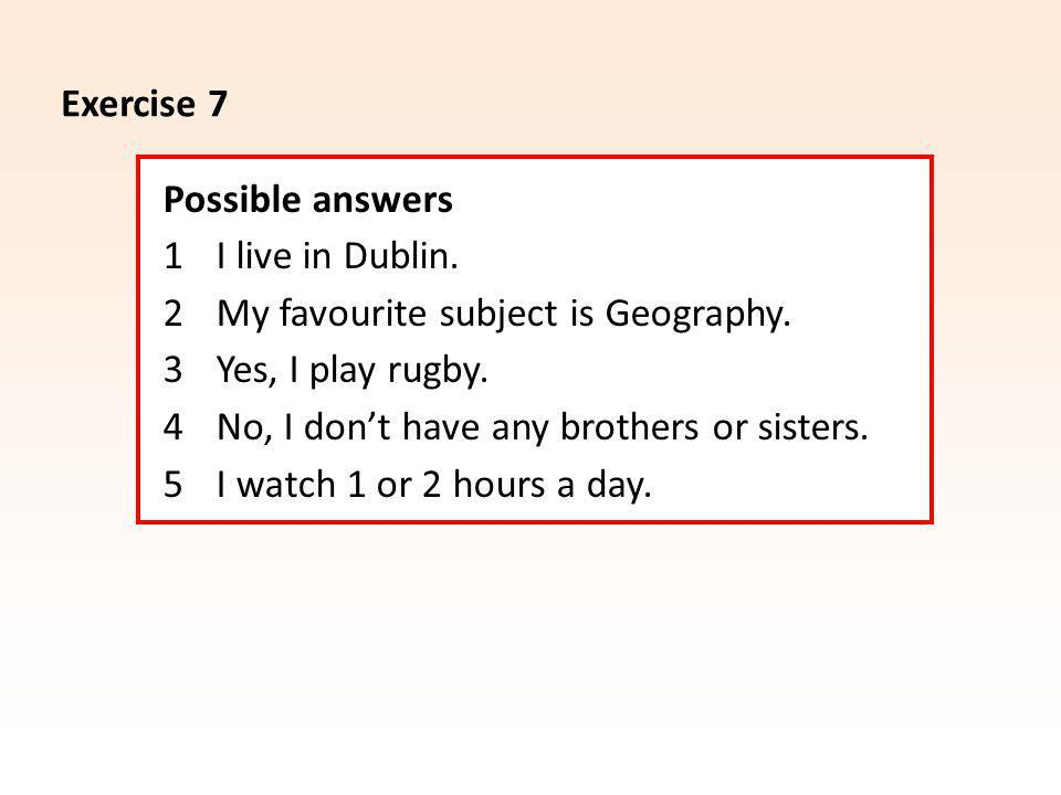 Exercise 7 Possible answers 1 I live in Dublin. 2 My favourite subject is Geography.
