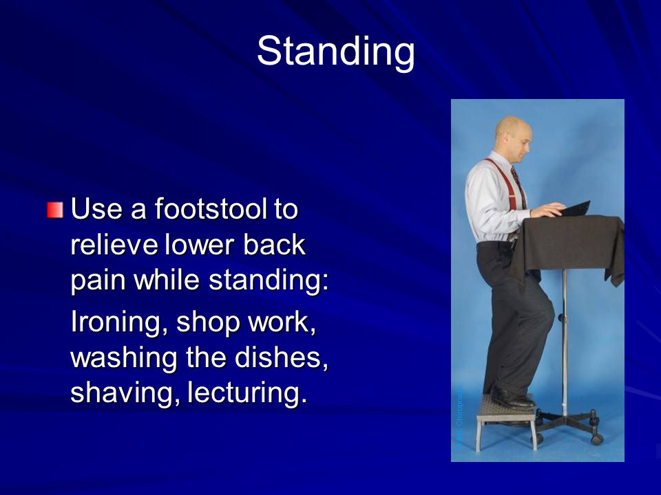 Standing Use a footstool to relieve lower back pain while standing: Ironing, shop work, washing the dishes, shaving, lecturing. NNMC Chiropractic