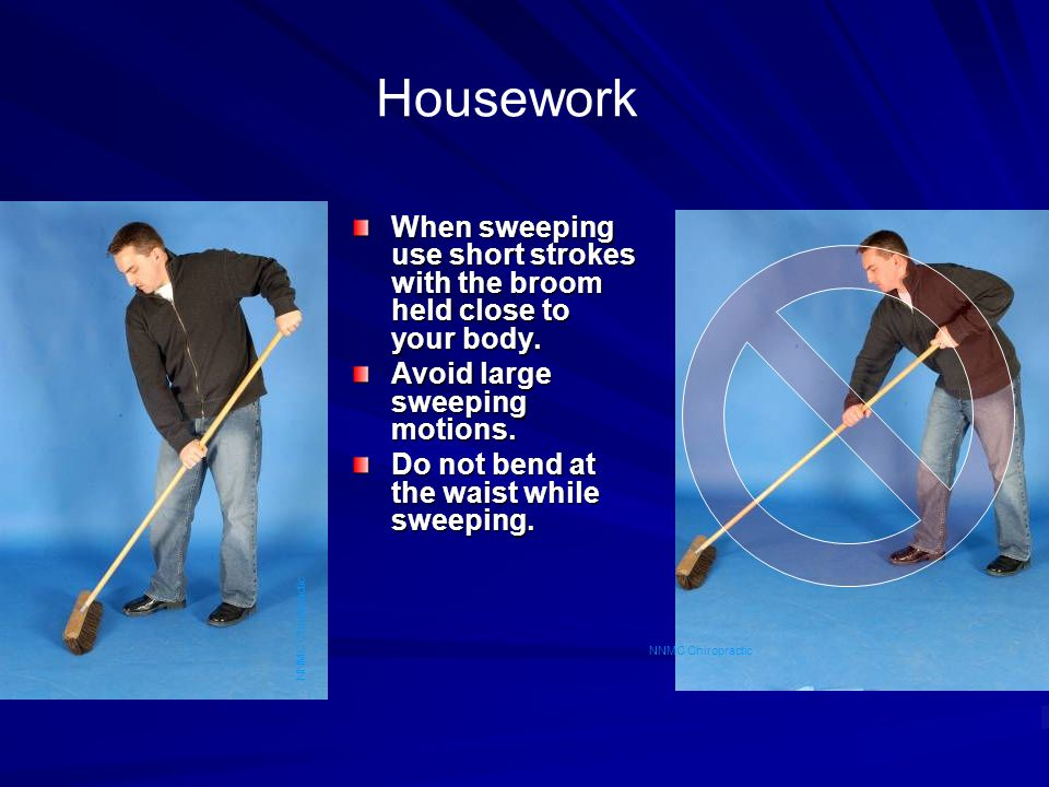 Housework When sweeping use short strokes with the broom held close to your body. Avoid large sweeping motions. Do not bend at the waist while sweepin